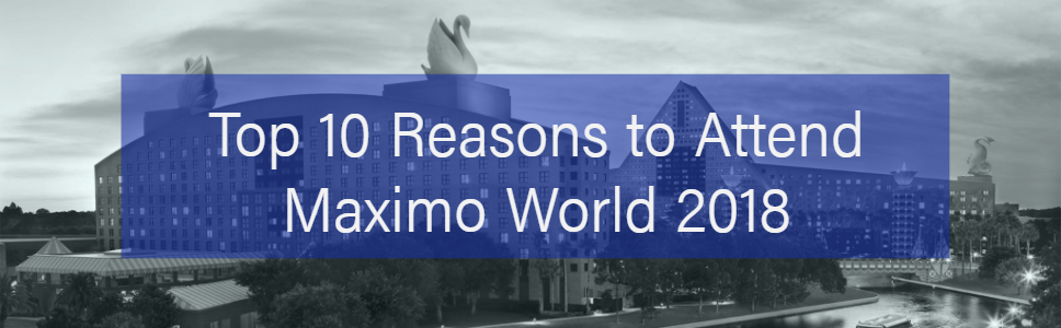 Top 10 Reasons to Attend MaximoWorld 2018